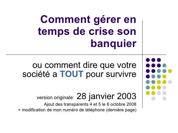 Comment gérer en temps de crise son banquier ou comment dire que votre société a  TOUT  pour survivre version originale:  ...