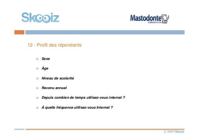 © 2007 12 - Profil des répondants Sexe Âge Niveau de scolarité Revenu annuel Depuis combien de temps utilisez-vous interne...