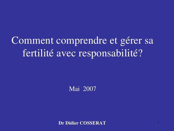 Comment comprendre et gérer sa fertilité avec responsabilité? Mai  2007 Dr Didier COSSERAT