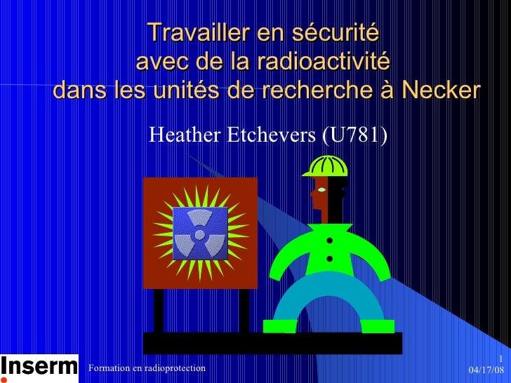 Travailler en sécurité  avec de la radioactivité  dans les unités de recherche  à  Necker Heather Etchevers (U781)