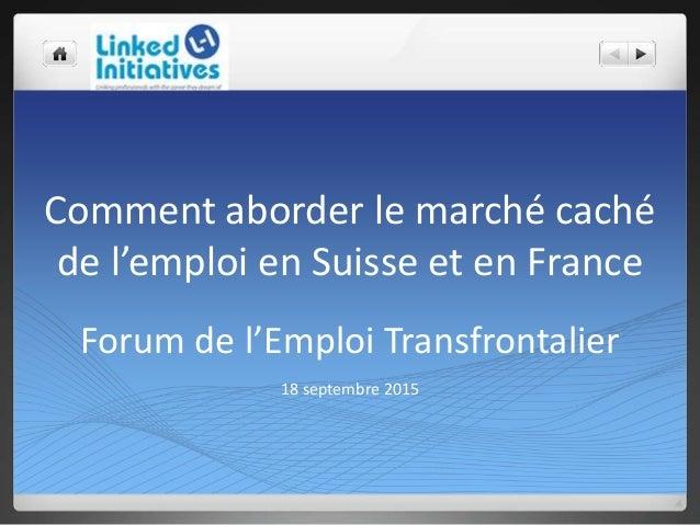 Comment aborder le marché caché de l'emploi en Suisse et en France Forum de l'Emploi Transfrontalier 18 septembre 2015