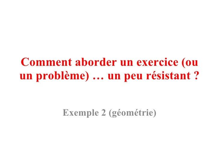 Comment aborder un exercice (ou un problème) … un peu résistant?  Exemple 2 (géométrie)