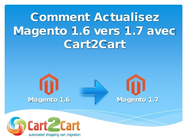 Comment Actualisez Magento 1.6 vers 1.7 avec Cart2Cart Magento 1.6 Magento 1.7