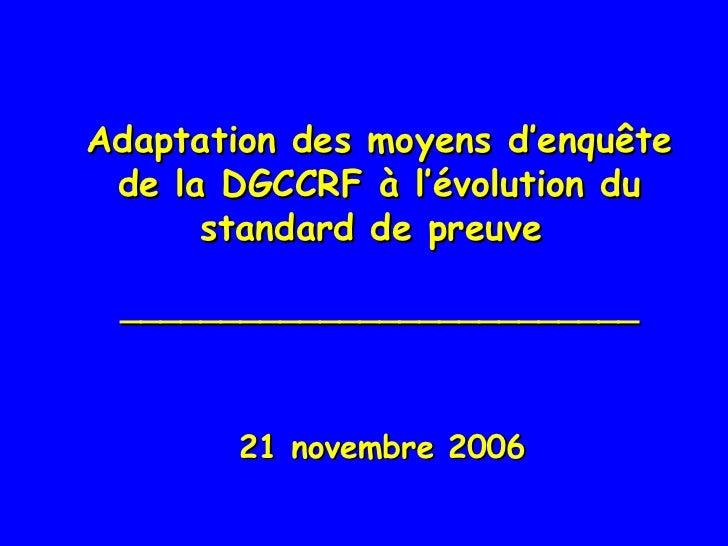 Adaptation des moyens d'enquête de la DGCCRF à l'évolution du standard de preuve  __________________________ <ul><li>21 no...