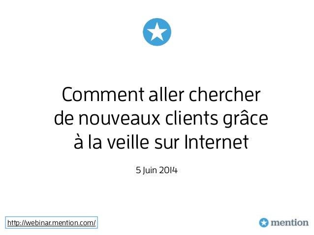http://webinar.mention.com/ Comment aller chercher de nouveaux clients grâce à la veille sur Internet 5 Juin 2014