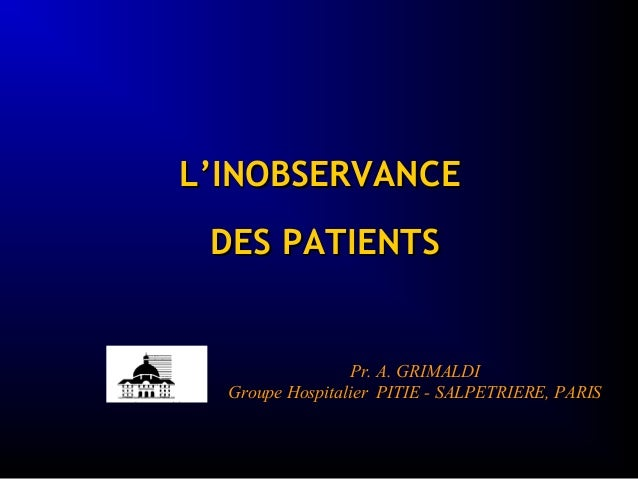 L'INOBSERVANCEL'INOBSERVANCE DES PATIENTSDES PATIENTS Pr. A. GRIMALDI Groupe Hospitalier PITIE - SALPETRIERE, PARIS