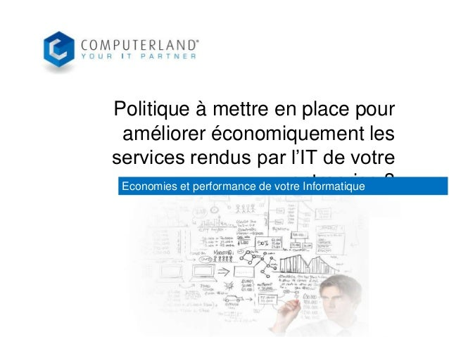 Politique à mettre en place pour améliorer économiquement les services rendus par l'IT de votre entreprise ? Economies et ...