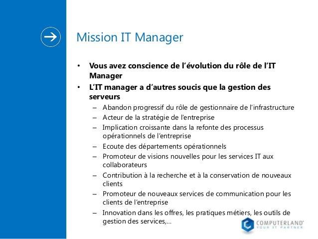 Mission IT Manager • •  Vous avez conscience de l'évolution du rôle de l'IT Manager L'IT manager a d'autres soucis que la ...