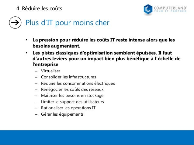 4. Réduire les coûts  Plus d'IT pour moins cher • •  La pression pour réduire les coûts IT reste intense alors que les bes...