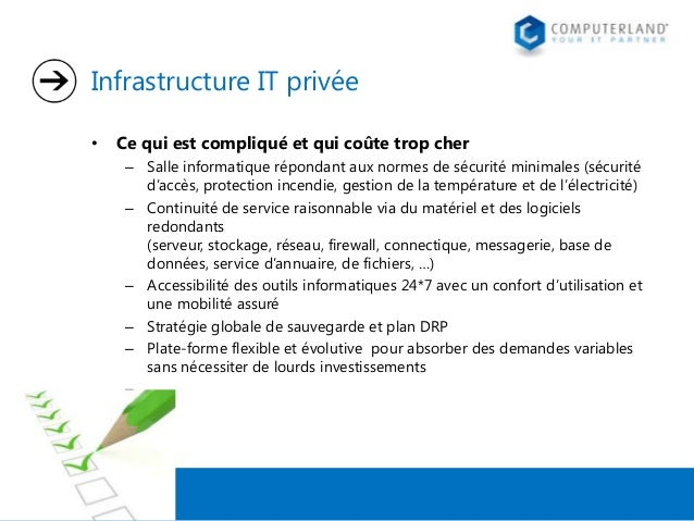 Infrastructure IT privée •  Ce qui est compliqué et qui coûte trop cher – Salle informatique répondant aux normes de sécur...