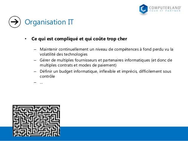 Organisation IT •  Ce qui est compliqué et qui coûte trop cher – Maintenir continuellement un niveau de compétences à fond...