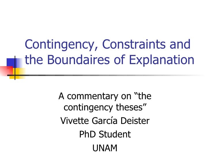 """Contingency, Constraints and the Boundaires of Explanation A commentary on """"the contingency theses"""" Vivette García Deister..."""
