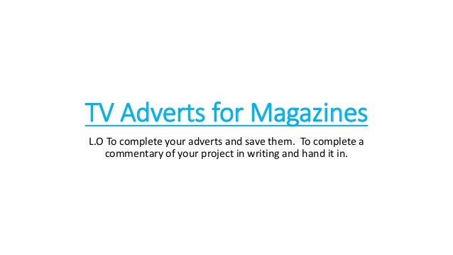 TV Adverts for Magazines L.O To complete your adverts and save them. To complete a commentary of your project in writing a...