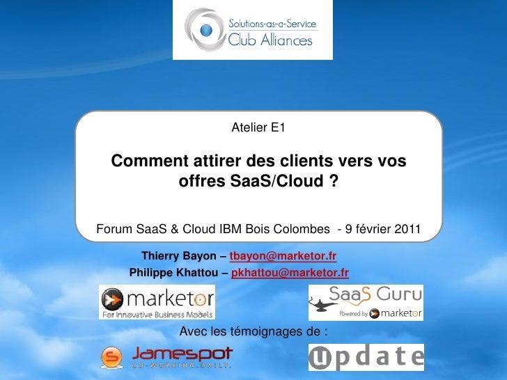 Atelier E1  Comment attirer des clients vers vos        offres SaaS/Cloud ?Forum SaaS & Cloud IBM Bois Colombes - 9 févrie...