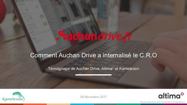 Comment Auchan Drive a internalisé le C.R.O Témoignage de Auchan Drive, Altima° et Kameleoon 09 Novembre 2017 Ne pas repro...