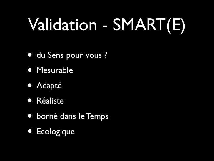 Validation - SMART(E)• du Sens pour vous ?• Mesurable• Adapté• Réaliste• borné dans le Temps• Ecologique