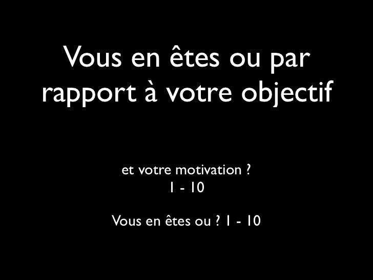 Vous en êtes ou parrapport à votre objectif      et votre motivation ?              1 - 10     Vous en êtes ou ? 1 - 10