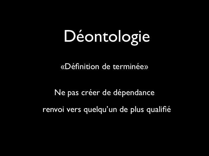 Déontologie     «Définition de terminée»   Ne pas créer de dépendancerenvoi vers quelqu'un de plus qualifié