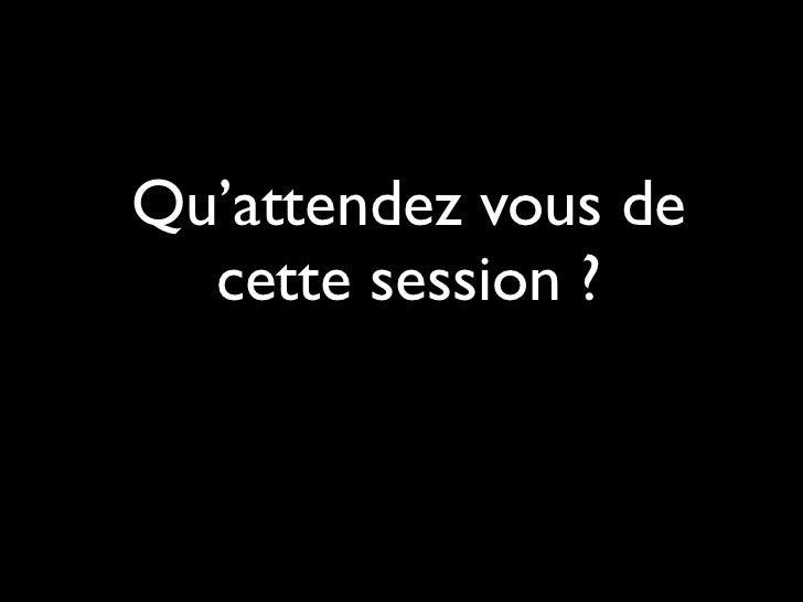 Qu'attendez vous de  cette session ?