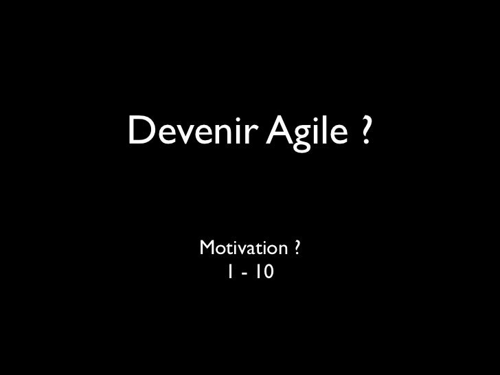 Devenir Agile ?    Motivation ?      1 - 10