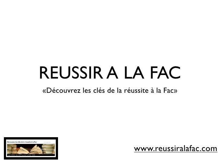 REUSSIR A LA FAC«Découvrez les clés de la réussite à la Fac»                             www.reussiralafac.com