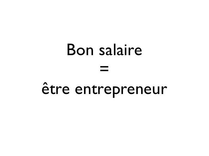Bon salaire        =être entrepreneur