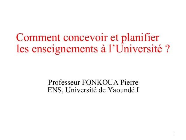 Comment concevoir et planifier les enseignements à l'Université ? Professeur FONKOUA Pierre ENS, Université de Yaoundé I 1