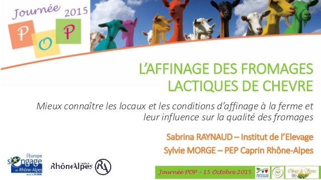 Journée POP – 15 Octobre 2015 L'AFFINAGE DES FROMAGES LACTIQUES DE CHEVRE Sabrina RAYNAUD – Institut de l'Elevage Sylvie M...