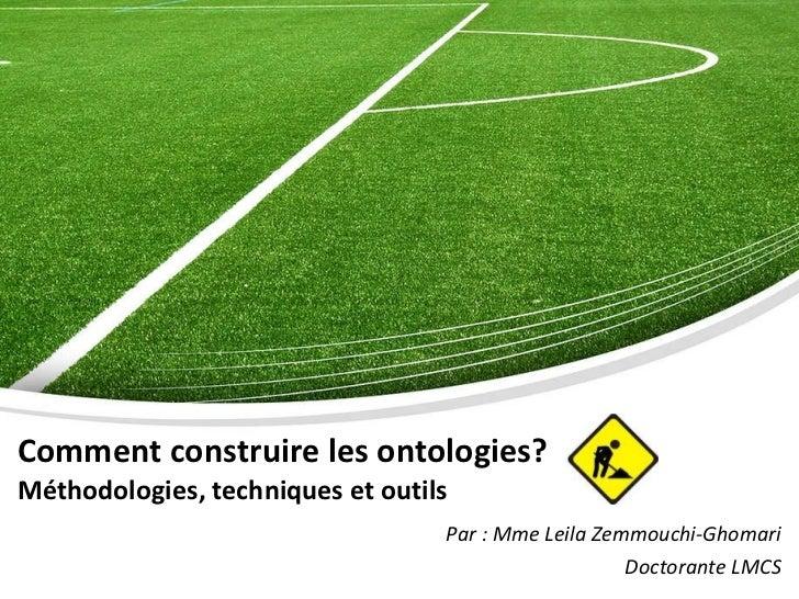 Comment construire les ontologies?   Méthodologies, techniques et outils Par : Mme Leila Zemmouchi-Ghomari Doctorante LMCS