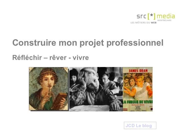 Construire mon projet professionnel Réfléchir – rêver - vivre JCD Le  blog
