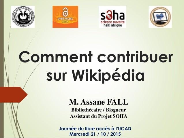 Comment contribuer sur Wikipédia M. Assane FALL Bibliothécaire / Blogueur Assistant du Projet SOHA Journée du libre accès ...