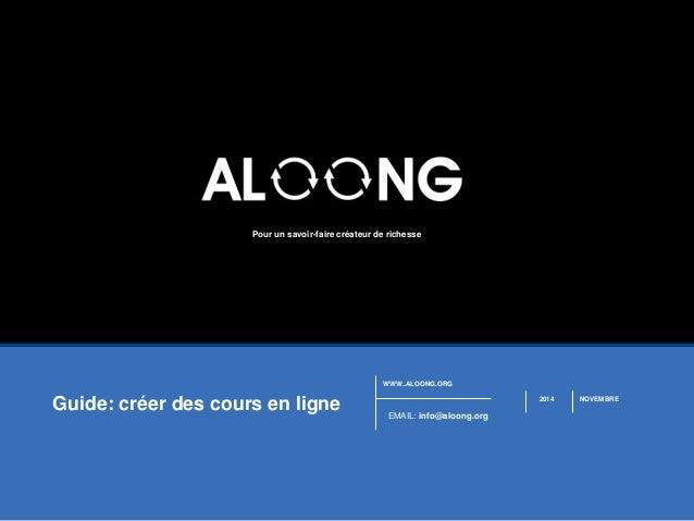 WWW..ALOONG.ORG  EMAIL: info@aloong.org  2014 NOVEMBRE  Pour un savoir-faire créateur de richesse  Guide: créer des cours ...