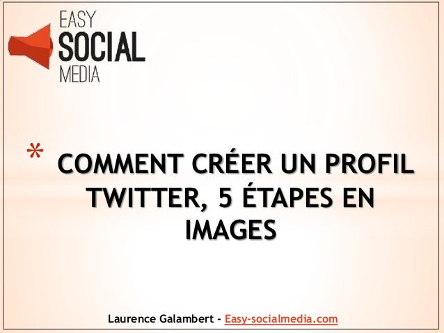 * COMMENT CRÉER UN PROFIL TWITTER, 5 ÉTAPES EN IMAGES Laurence Galambert - Easy-socialmedia.com