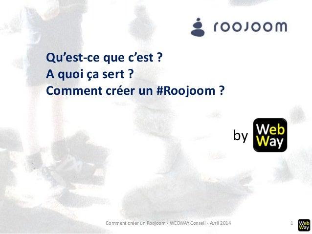 Comment créer un Roojoom - WEBWAY Conseil - Avril 2014 1 Qu'est-ce que c'est ? A quoi ça sert ? Comment créer un #Roojoom ...