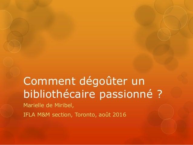 Comment dégoûter un bibliothécaire passionné ? Marielle de Miribel, IFLA M&M section, Toronto, août 2016