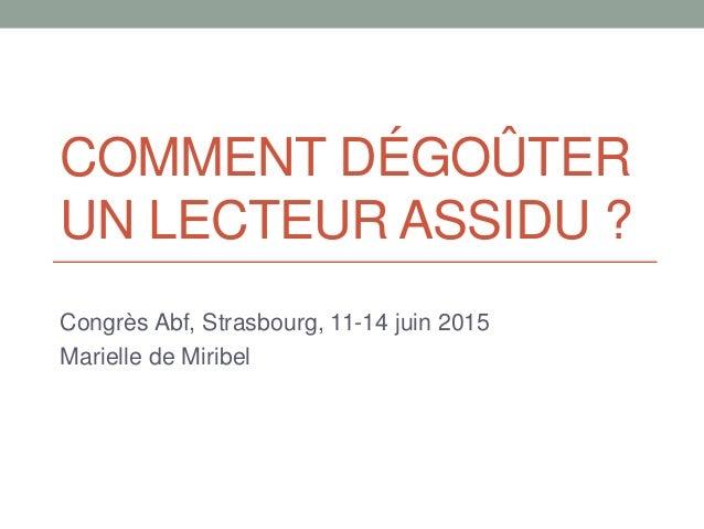COMMENT DÉGOÛTER UN LECTEUR ASSIDU ? Congrès Abf, Strasbourg, 11-14 juin 2015 Marielle de Miribel
