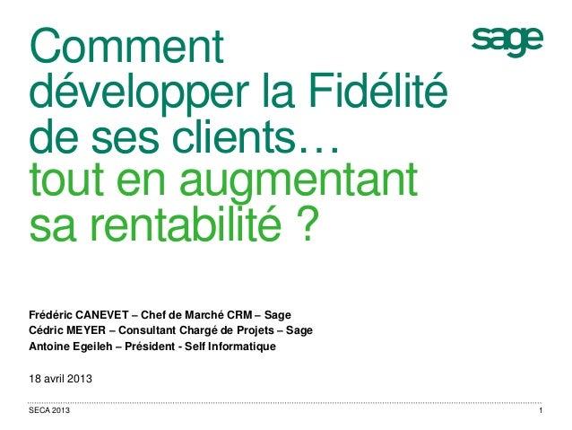 Commentdévelopper la Fidélitéde ses clients…tout en augmentantsa rentabilité ?Frédéric CANEVET – Chef de Marché CRM – Sage...