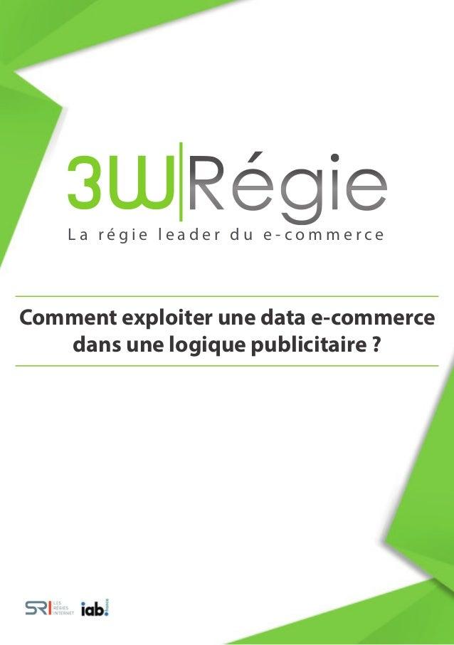 L a r é g i e l e a d e r d u e - c o m m e r c e Comment exploiter une data e-commerce dans une logique publicitaire ?