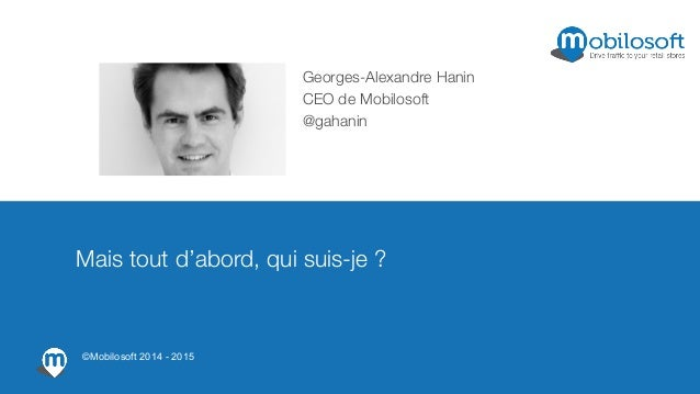 Georges-Alexandre Hanin CEO de Mobilosoft @gahanin Mais tout d'abord, qui suis-je ? ©Mobilosoft 2014 - 2015
