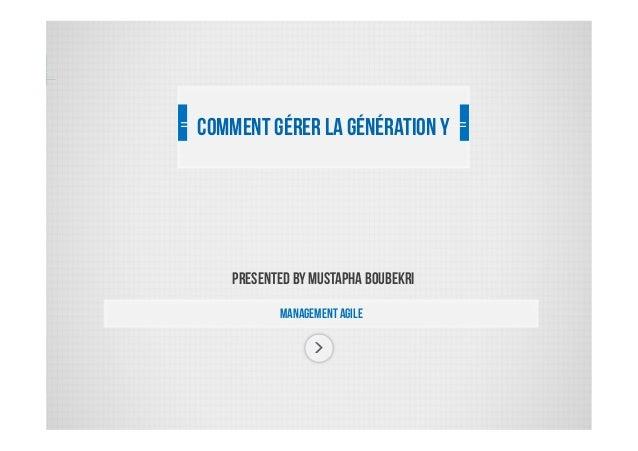 PRESENTED BY MUStapha Boubekri ManaGement agile Commentgérer la générationY