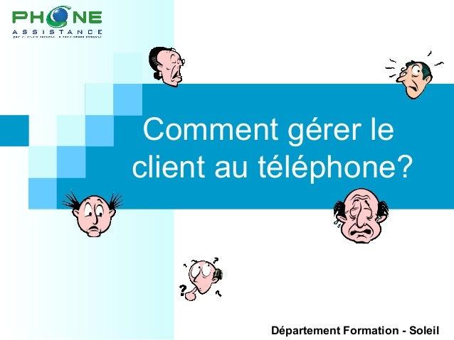 Comment gérer le client au téléphone? Département Formation - Soleil