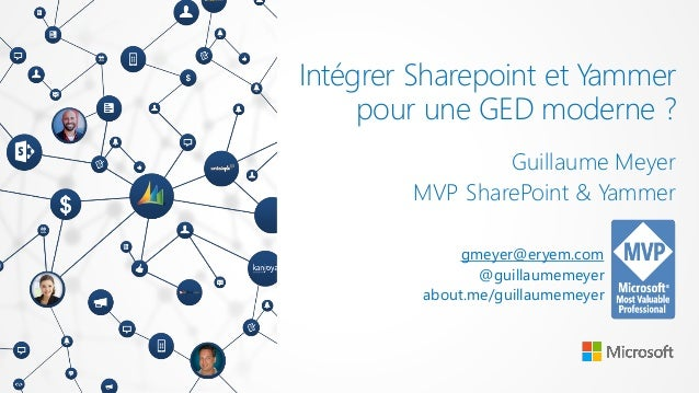 Intégrer Sharepoint et Yammer pour une GED moderne ? Guillaume Meyer MVP SharePoint & Yammer gmeyer@eryem.com @guillaumeme...