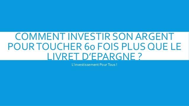 COMMENT INVESTIR SON ARGENT POURTOUCHER 60 FOIS PLUS QUE LE LIVRET D'EPARGNE ? L'investissement PourTous !