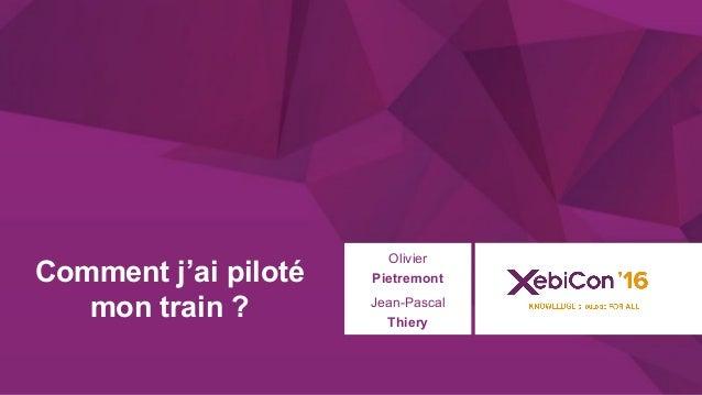 @xebiconfr #xebiconfr Comment j'ai piloté mon train ? Olivier Pietremont Jean-Pascal Thiery