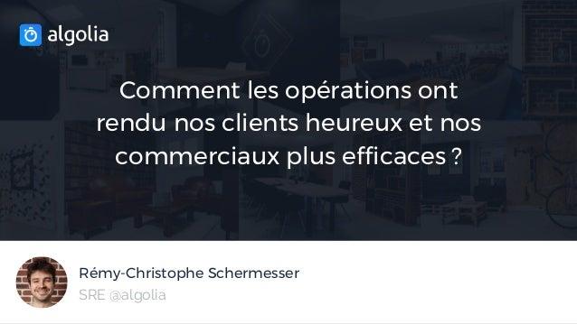 Rémy-Christophe Schermesser Comment les opérations ont rendu nos clients heureux et nos commerciaux plus efficaces ? SRE @...