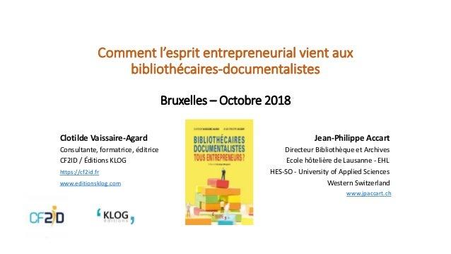 Comment l'esprit entrepreneurial vient aux bibliothécaires-documentalistes Bruxelles – Octobre 2018 Clotilde Vaissaire-Aga...