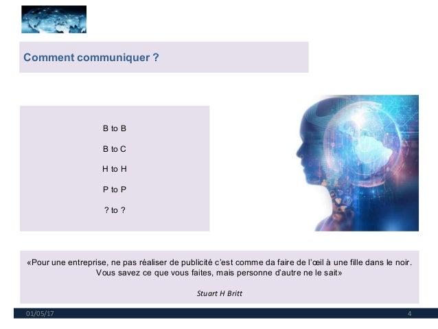 01/05/17 4 Comment communiquer ? B to B B to C H to H P to P ? to ? «Pour une entreprise, ne pas réaliser de publicité c'e...