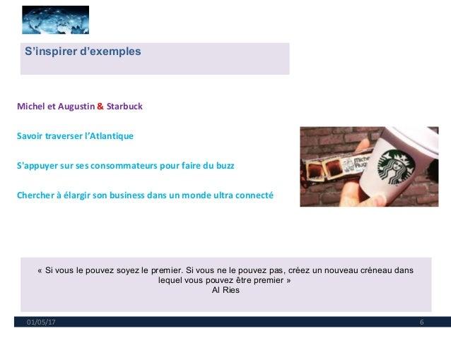 01/05/17 6 Michel et Augustin & Starbuck Savoir traverser l'Atlantique S'appuyer sur ses consommateurs pour faire du buzz ...