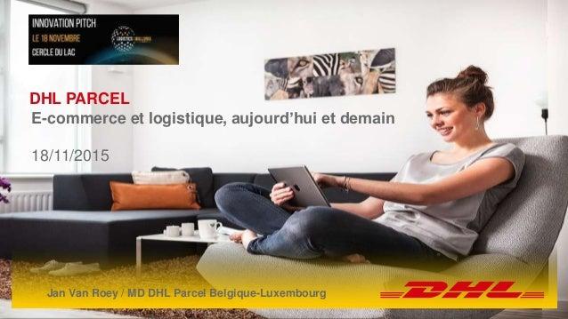 DHL Parcel | 19 november 2015 1 DHL PARCEL E-commerce et logistique, aujourd'hui et demain 18/11/2015 Jan Van Roey / MD DH...