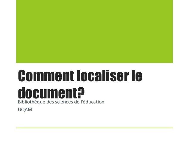 Comment localiser le document?Bibliothèque des sciences de l'éducation UQAM